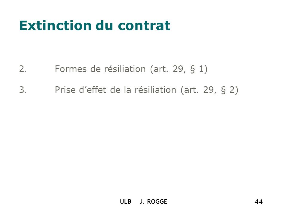 ULB J. ROGGE 44 Extinction du contrat 2.Formes de résiliation (art. 29, § 1) 3.Prise deffet de la résiliation (art. 29, § 2)