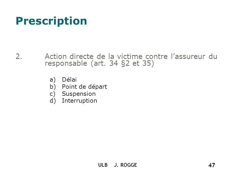 ULB J. ROGGE 47 Prescription 2.Action directe de la victime contre lassureur du responsable (art. 34 §2 et 35) a)Délai b)Point de départ c)Suspension