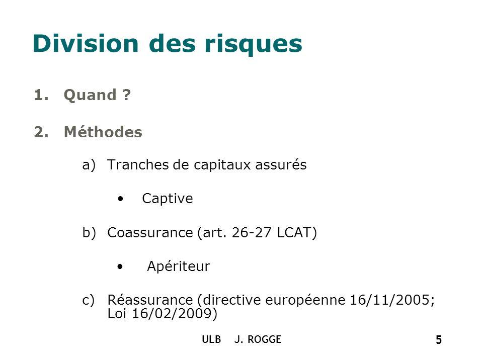 ULB J. ROGGE 5 Division des risques 1.Quand ? 2.Méthodes a)Tranches de capitaux assurés Captive b)Coassurance (art. 26-27 LCAT) Apériteur c)Réassuranc