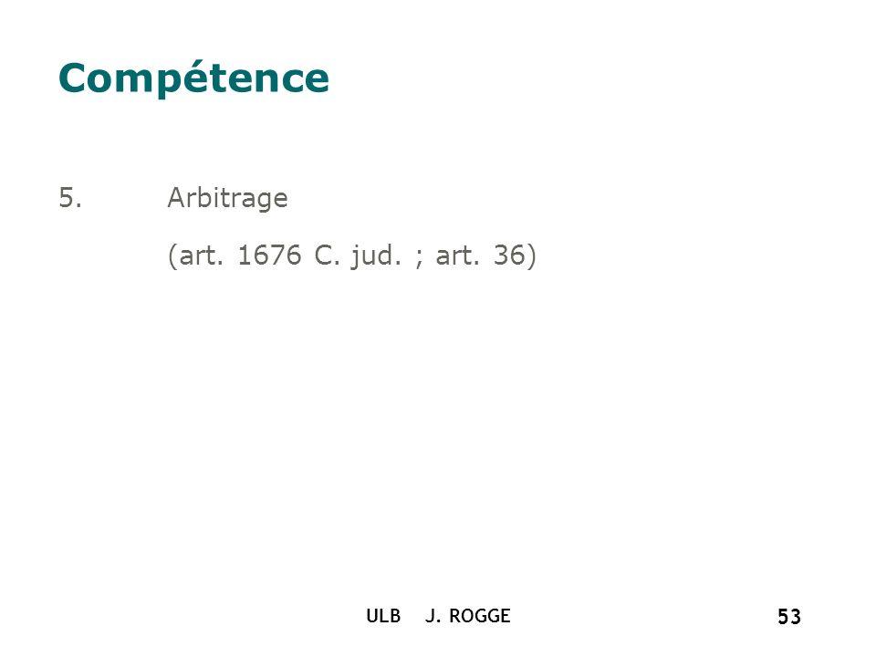 ULB J. ROGGE 53 Compétence 5.Arbitrage (art. 1676 C. jud. ; art. 36)