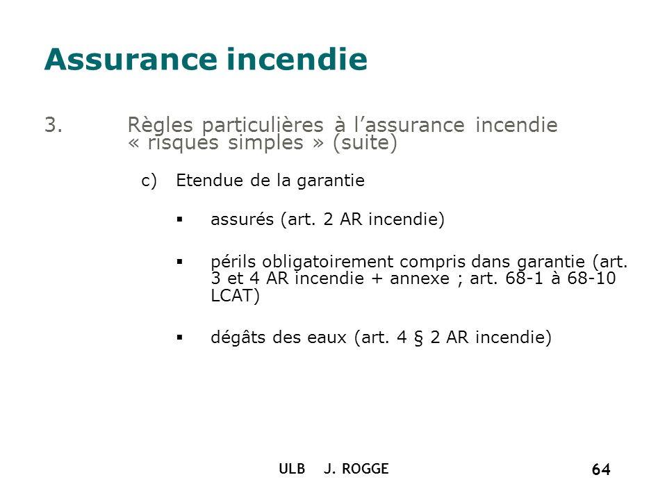 ULB J. ROGGE 64 Assurance incendie 3.Règles particulières à lassurance incendie « risques simples » (suite) c)Etendue de la garantie assurés (art. 2 A