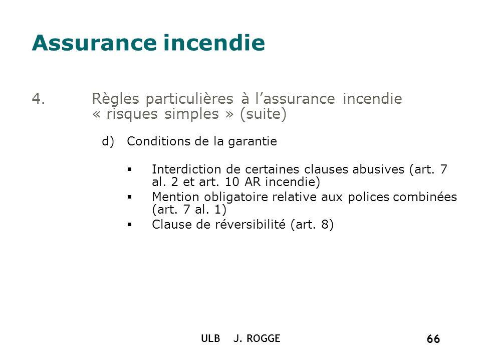 ULB J. ROGGE 66 Assurance incendie 4.Règles particulières à lassurance incendie « risques simples » (suite) d)Conditions de la garantie Interdiction d