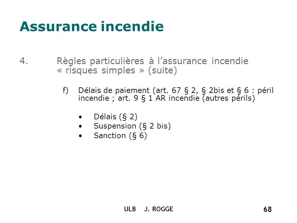 ULB J. ROGGE 68 Assurance incendie 4.Règles particulières à lassurance incendie « risques simples » (suite) f)Délais de paiement (art. 67 § 2, § 2bis