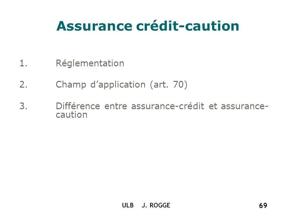 ULB J. ROGGE 69 Assurance crédit-caution 1.Réglementation 2.Champ dapplication (art. 70) 3.Différence entre assurance-crédit et assurance- caution