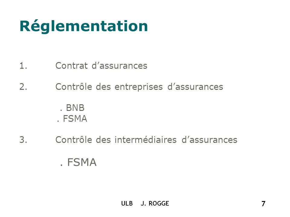 ULB J. ROGGE 7 Réglementation 1.Contrat dassurances 2.Contrôle des entreprises dassurances. BNB. FSMA 3.Contrôle des intermédiaires dassurances. FSMA