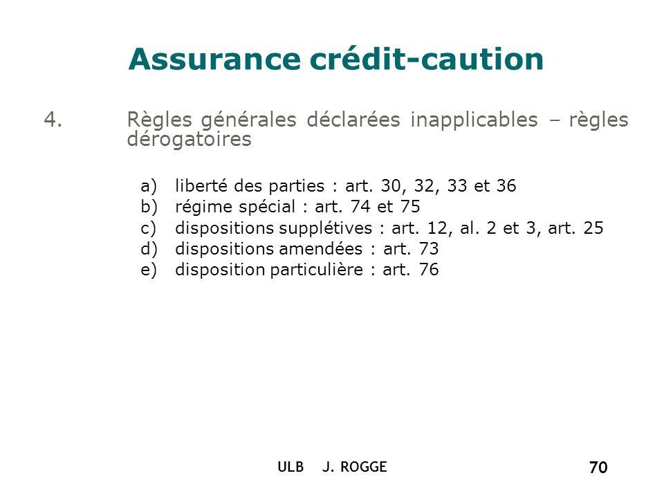 ULB J. ROGGE 70 Assurance crédit-caution 4.Règles générales déclarées inapplicables – règles dérogatoires a)liberté des parties : art. 30, 32, 33 et 3