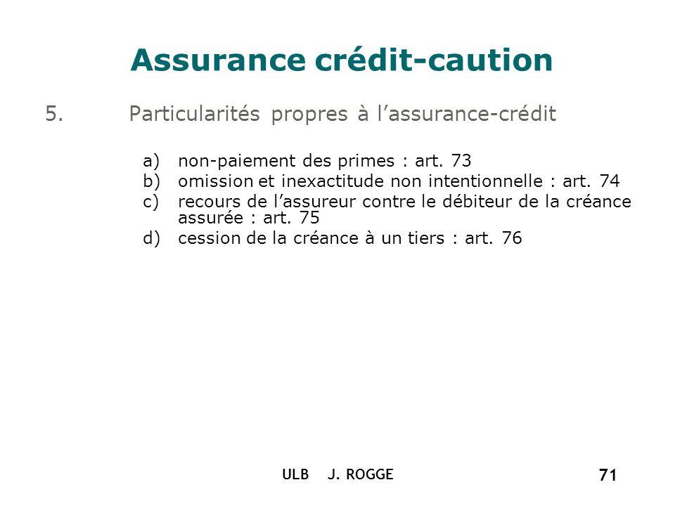 ULB J. ROGGE 71 Assurance crédit-caution 5.Particularités propres à lassurance-crédit a)non-paiement des primes : art. 73 b)omission et inexactitude n