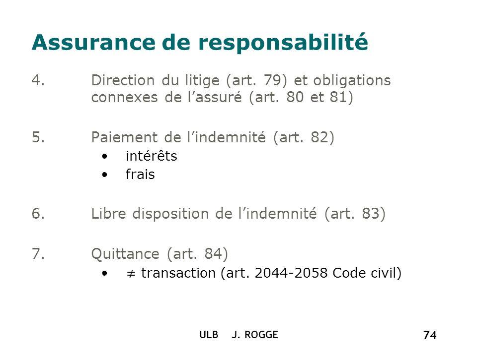 ULB J. ROGGE 74 Assurance de responsabilité 4.Direction du litige (art. 79) et obligations connexes de lassuré (art. 80 et 81) 5.Paiement de lindemnit