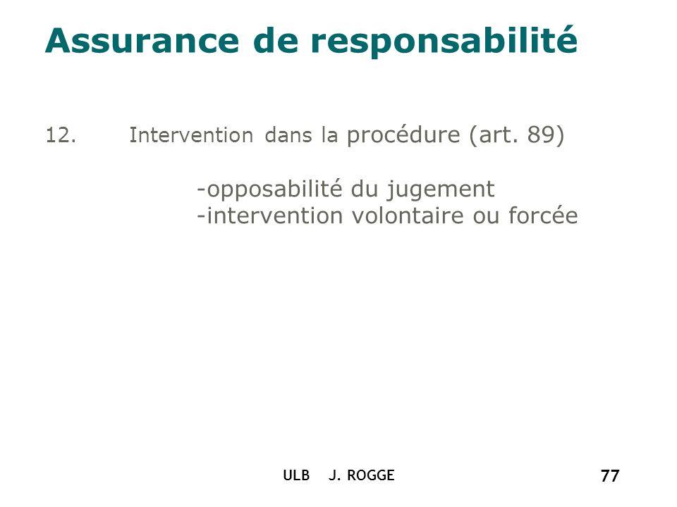 Assurance de responsabilité 12.Intervention dans la procédure (art. 89) -opposabilité du jugement -intervention volontaire ou forcée ULB J. ROGGE 77