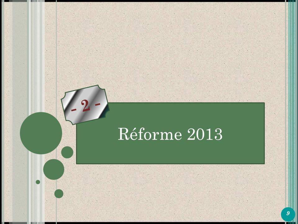 9 P ARTIE 1 Réforme 2013 - 2 -