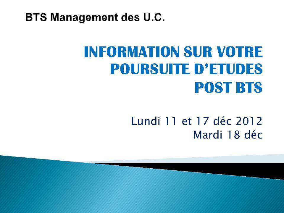 INFORMATION SUR VOTRE POURSUITE DETUDES POST BTS Lundi 11 et 17 déc 2012 Mardi 18 déc BTS Management des U.C.