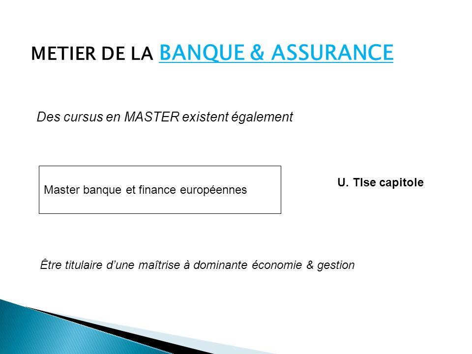 METIER DE LA BANQUE & ASSURANCE Des cursus en MASTER existent également Master banque et finance européennes U.