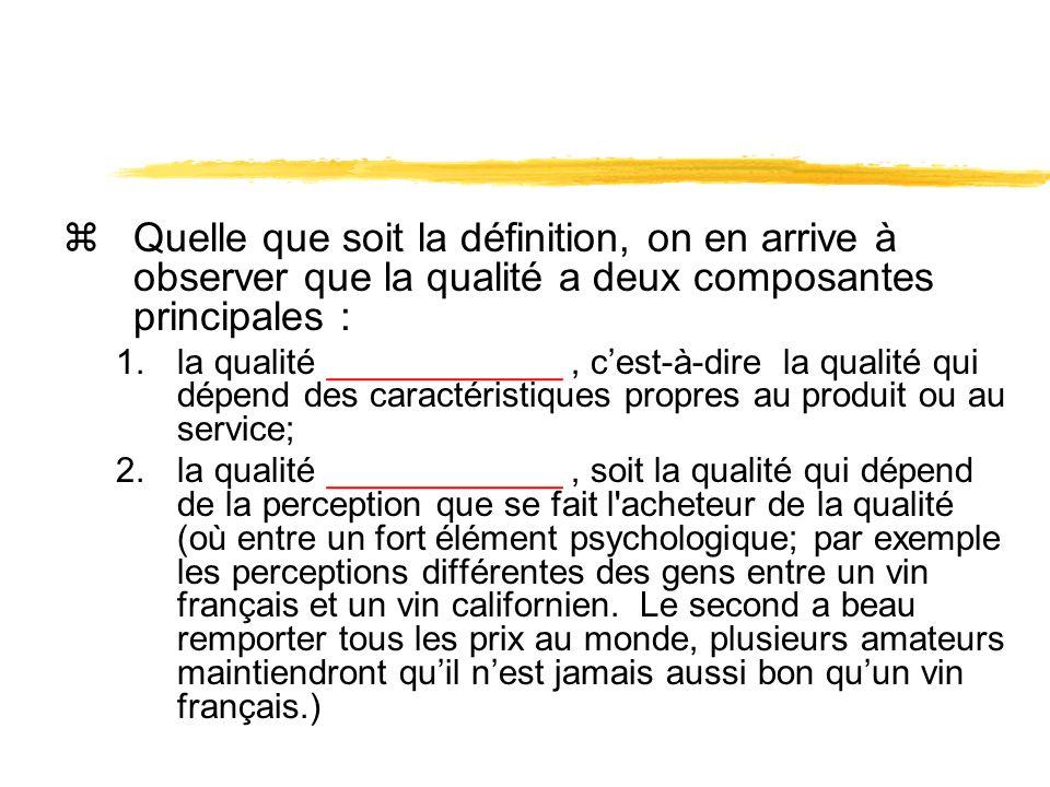 zQuelle que soit la définition, on en arrive à observer que la qualité a deux composantes principales : 1.la qualité ____________, cest-à-dire la qualité qui dépend des caractéristiques propres au produit ou au service; 2.la qualité ____________, soit la qualité qui dépend de la perception que se fait l acheteur de la qualité (où entre un fort élément psychologique; par exemple les perceptions différentes des gens entre un vin français et un vin californien.