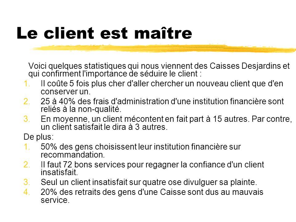 Le client est maître Voici quelques statistiques qui nous viennent des Caisses Desjardins et qui confirment l importance de séduire le client : 1.Il coûte 5 fois plus cher d aller chercher un nouveau client que d en conserver un.