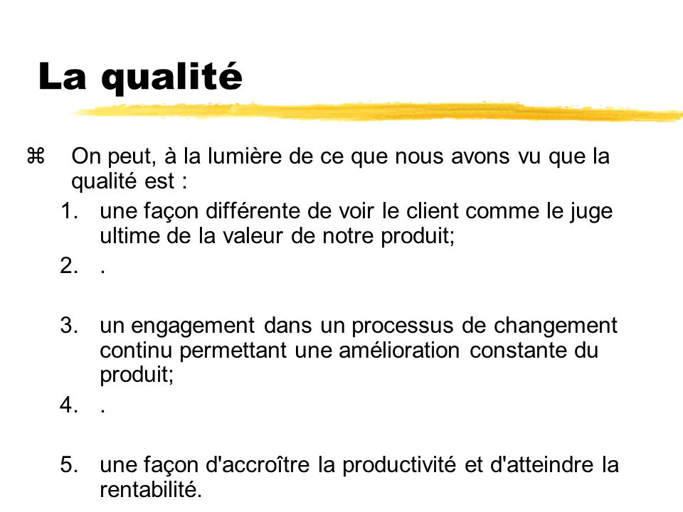 La qualité zOn peut, à la lumière de ce que nous avons vu que la qualité est : 1.une façon différente de voir le client comme le juge ultime de la valeur de notre produit; 2..