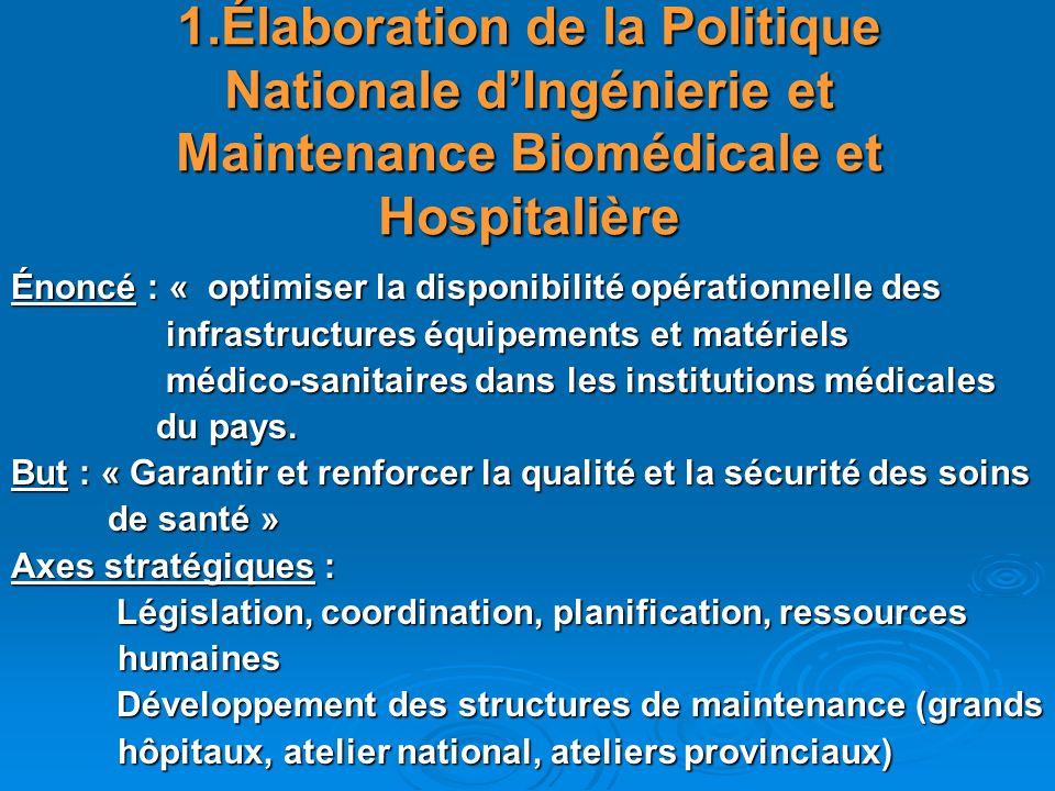 1.Élaboration de la Politique Nationale dIngénierie et Maintenance Biomédicale et Hospitalière Énoncé : « optimiser la disponibilité opérationnelle de