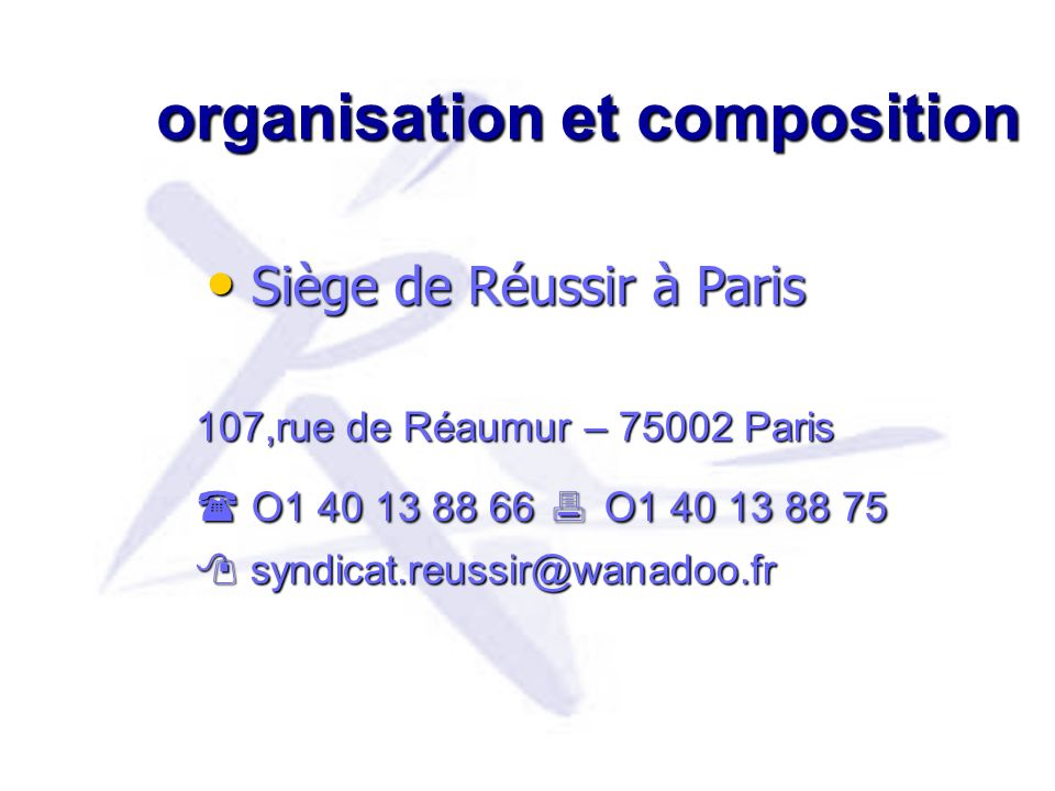 organisation et composition 107,rue de Réaumur – 75002 Paris 107,rue de Réaumur – 75002 Paris O1 40 13 88 66 O1 40 13 88 75 O1 40 13 88 66 O1 40 13 88 75 syndicat.reussir@wanadoo.fr syndicat.reussir@wanadoo.fr Siège de Réussir à Paris Siège de Réussir à Paris