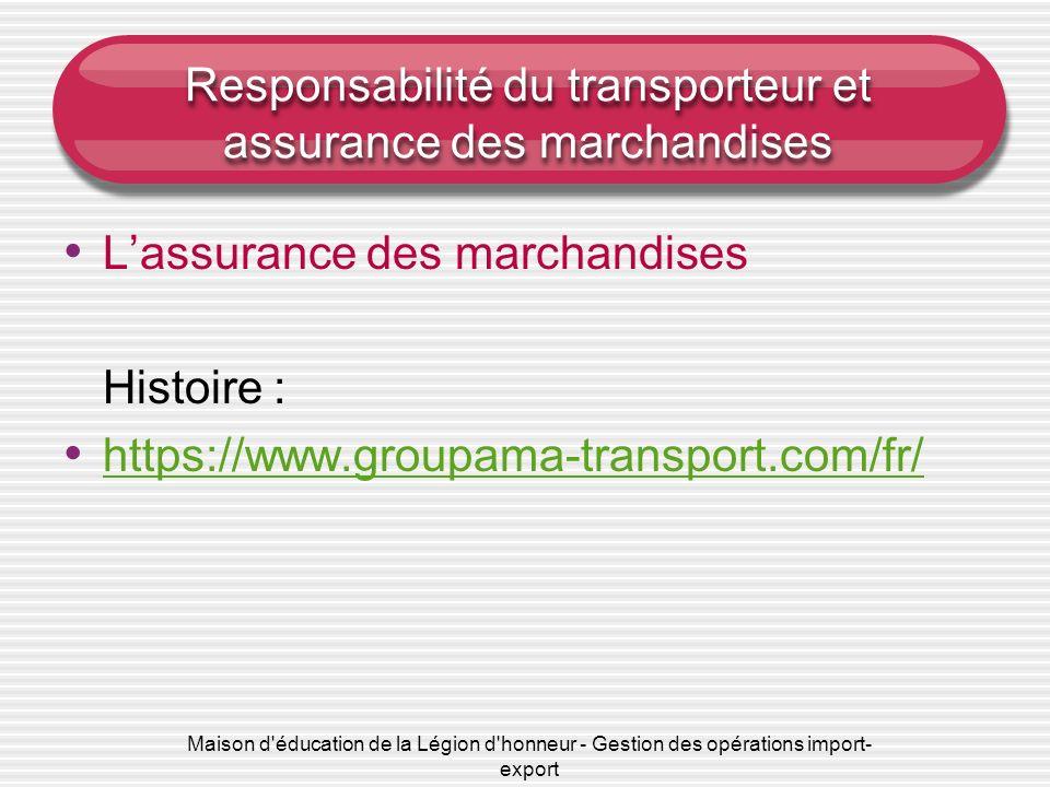 Maison d éducation de la Légion d honneur - Gestion des opérations import- export Responsabilité du transporteur et assurance des marchandises Lassurance des marchandises Histoire : https://www.groupama-transport.com/fr/