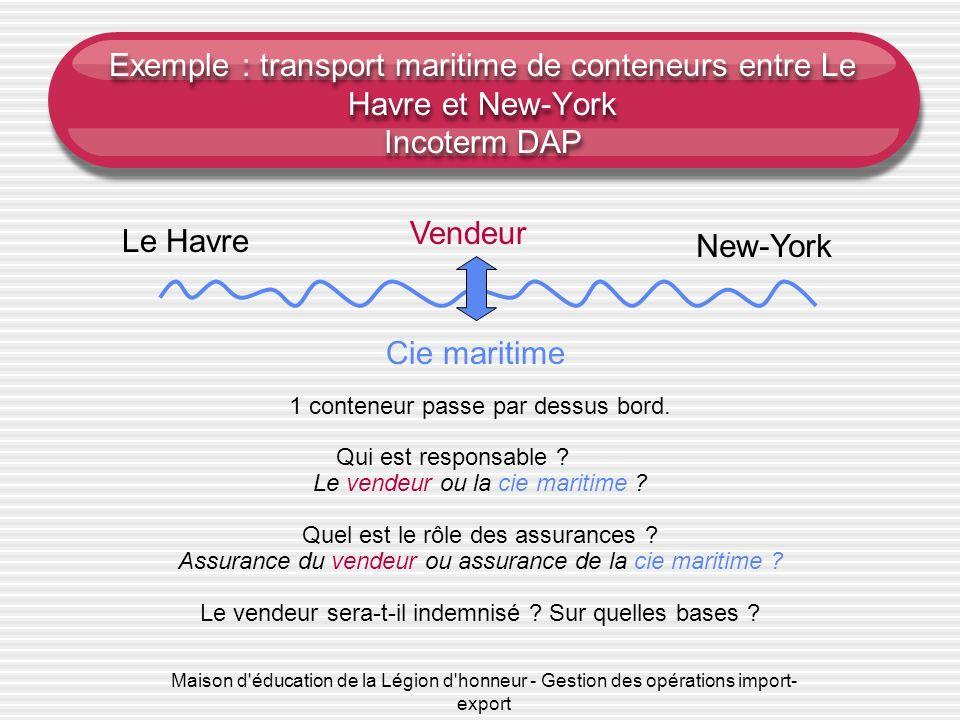 Maison d éducation de la Légion d honneur - Gestion des opérations import- export Exemple : transport maritime de conteneurs entre Le Havre et New-York Incoterm DAP 1 conteneur passe par dessus bord.