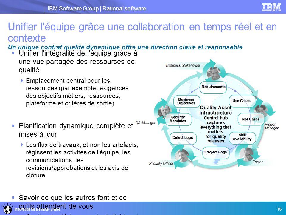 IBM Software Group | Rational software 16 Unifier l'équipe grâce une collaboration en temps réel et en contexte Un unique contrat qualité dynamique of