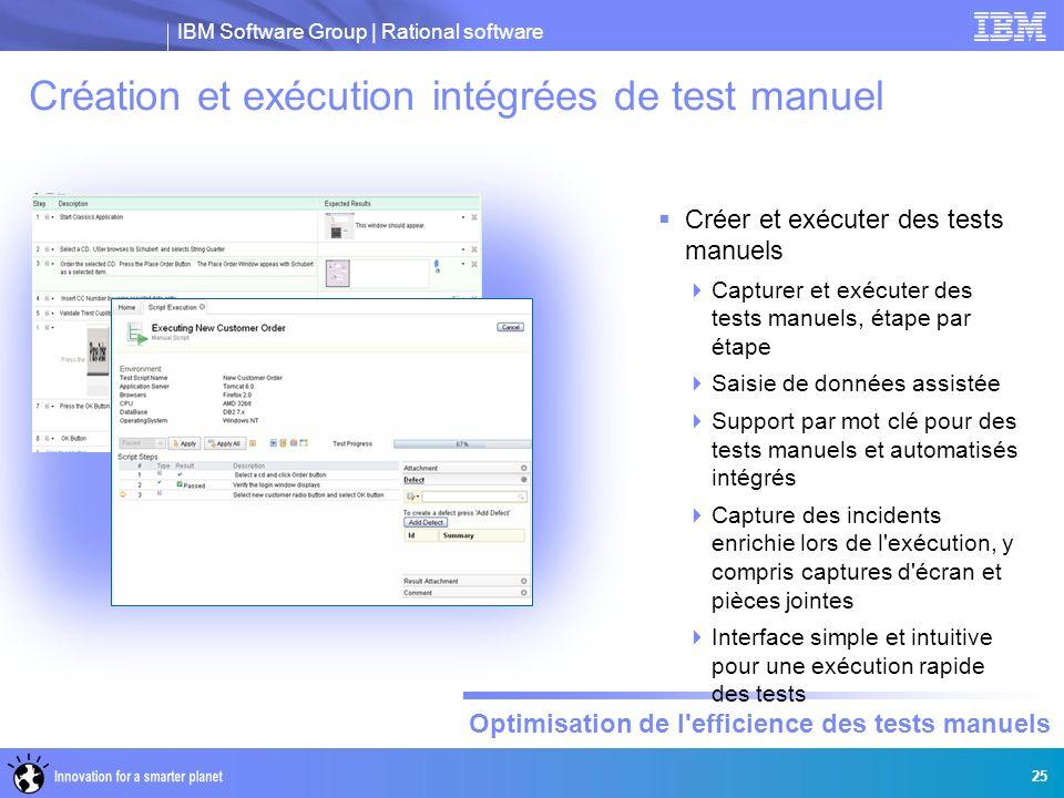 IBM Software Group | Rational software Optimisation de l'efficience des tests manuels 25 Création et exécution intégrées de test manuel Créer et exécu
