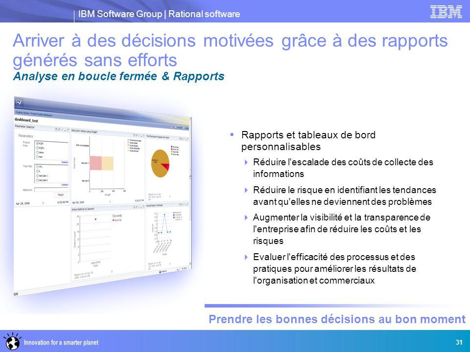 IBM Software Group | Rational software Prendre les bonnes décisions au bon moment 31 Arriver à des décisions motivées grâce à des rapports générés san