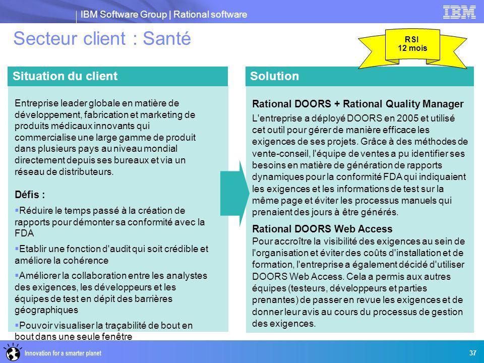 IBM Software Group | Rational software 37 Secteur client : Santé Solution Rational DOORS + Rational Quality Manager L'entreprise a déployé DOORS en 20
