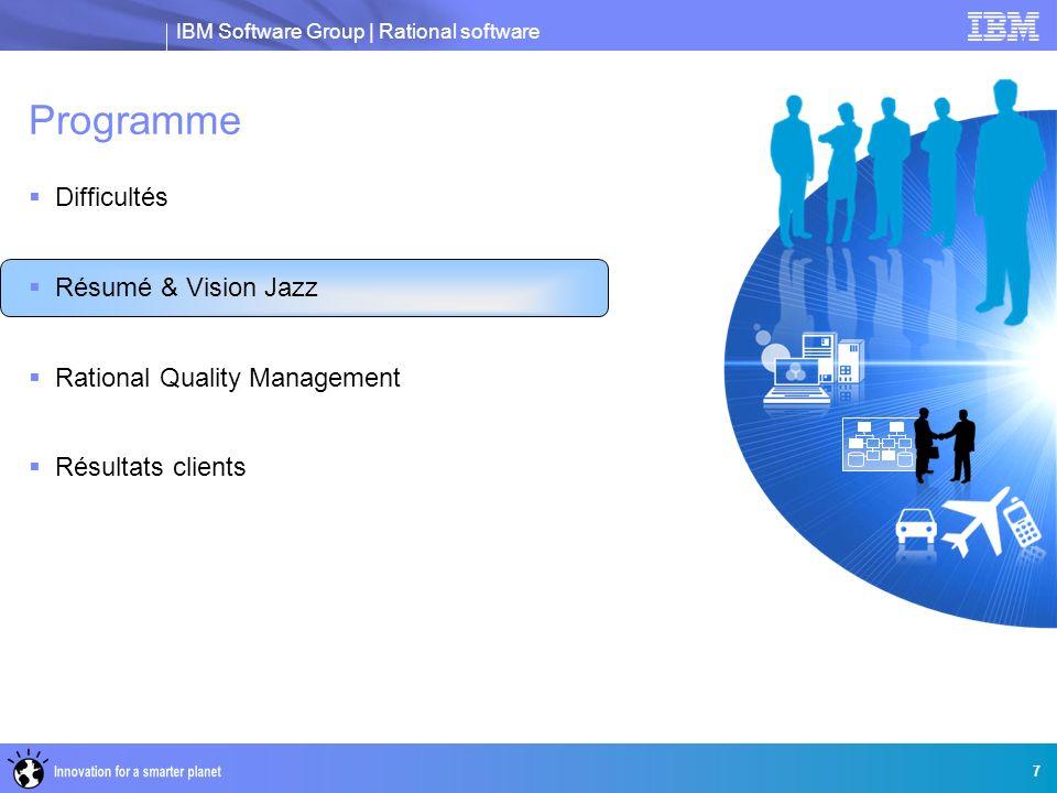 IBM Software Group   Rational software 8 Augmenter la valeur issue des investissements dans les logiciels Récapitulatif Aider les clients à être chaque jour davantage capable d atteindre les objectifs souhaités en terme de résultats et de livraison d une qualité logiciel et produit persistante Réduire les risques et les coûts Collaborer de manière transparente afin de diminuer le nombre de corrections et le coût des bogues grâce à des processus intégré en phase avec les objectifs métier Accélérer la mise sur le marché L automatisation réduit le nombre de tâches sujettes à erreur et améliorer la cohérence et l efficience opérationnelle Arriver à des décisions motivées Atteindre les objectifs métier.