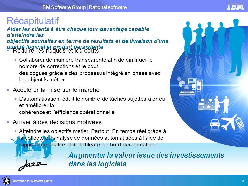 IBM Software Group | Rational software 8 Augmenter la valeur issue des investissements dans les logiciels Récapitulatif Aider les clients à être chaqu