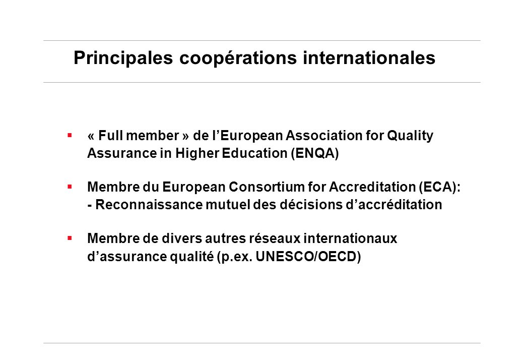 Principales coopérations internationales « Full member » de lEuropean Association for Quality Assurance in Higher Education (ENQA) Membre du European Consortium for Accreditation (ECA): - Reconnaissance mutuel des décisions daccréditation Membre de divers autres réseaux internationaux dassurance qualité (p.ex.