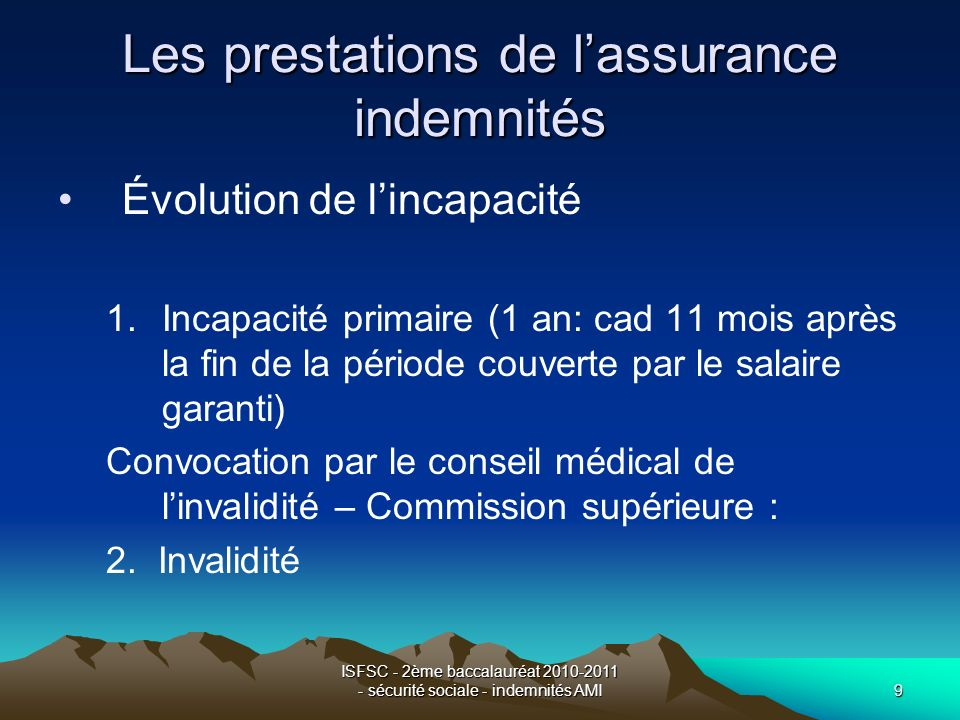 ISFSC - 2ème baccalauréat 2010-2011 - sécurité sociale - indemnités AMI10 Les prestations de lassurance indemnités Indemnisation de lincapacité primaire –Rémunération garantie Nb : poss.