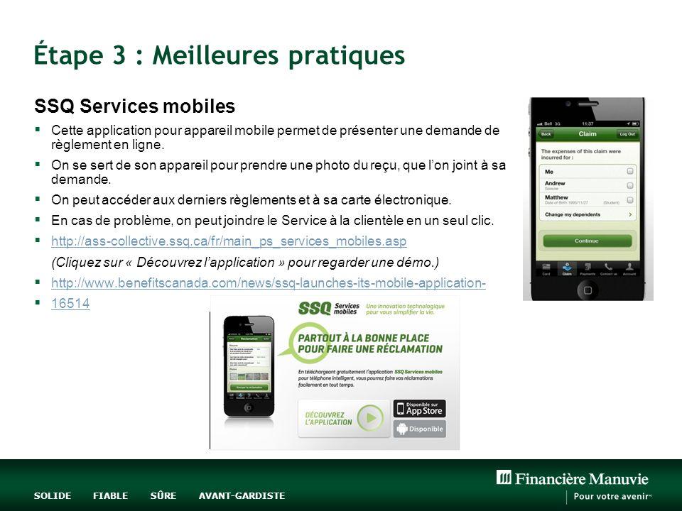 SOLIDE FIABLE SÛRE AVANT-GARDISTE Étape 3 : Meilleures pratiques SSQ Services mobiles Cette application pour appareil mobile permet de présenter une demande de règlement en ligne.