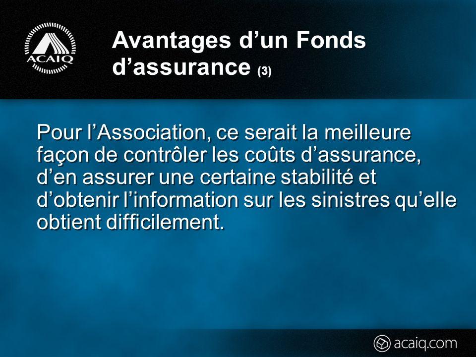 Avantages dun Fonds dassurance (3) Pour lAssociation, ce serait la meilleure façon de contrôler les coûts dassurance, den assurer une certaine stabilité et dobtenir linformation sur les sinistres quelle obtient difficilement.
