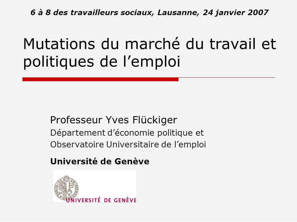 Mutations du marché du travail et politiques de lemploi Professeur Yves Flückiger Département déconomie politique et Observatoire Universitaire de lemploi Université de Genève 6 à 8 des travailleurs sociaux, Lausanne, 24 janvier 2007