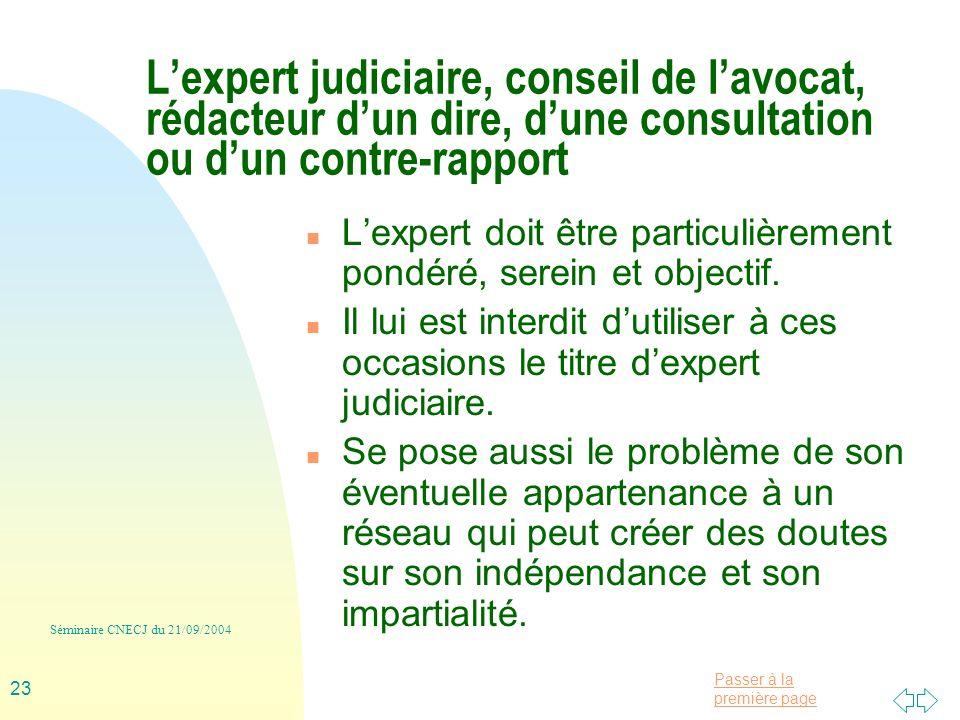 Passer à la première page Séminaire CNECJ du 21/09/2004 23 Lexpert judiciaire, conseil de lavocat, rédacteur dun dire, dune consultation ou dun contre-rapport n Lexpert doit être particulièrement pondéré, serein et objectif.