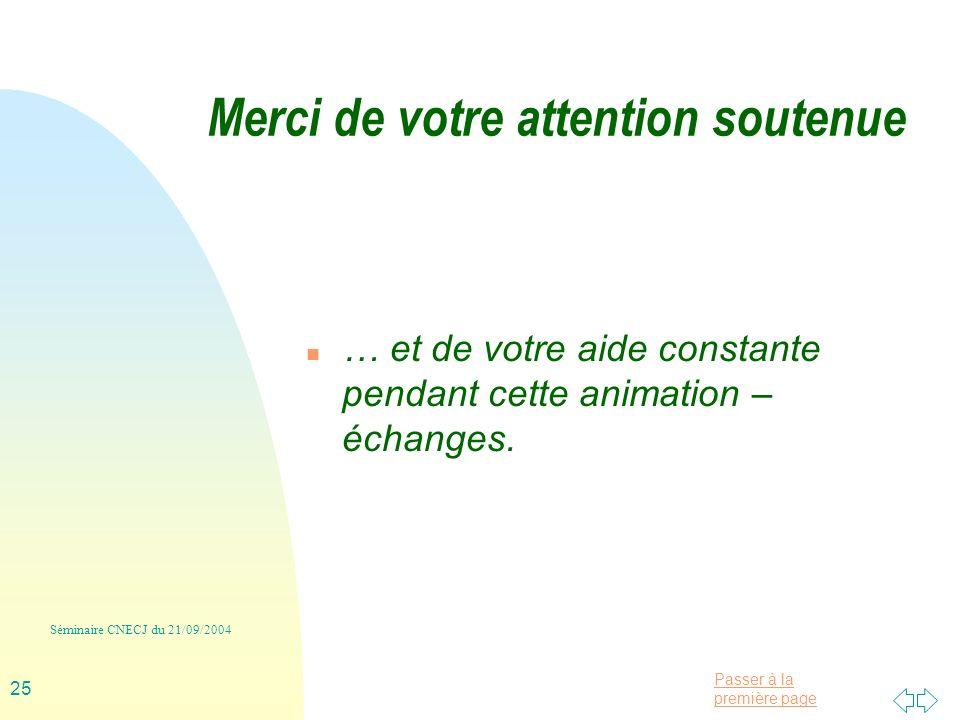 Passer à la première page Séminaire CNECJ du 21/09/2004 25 Merci de votre attention soutenue n … et de votre aide constante pendant cette animation – échanges.