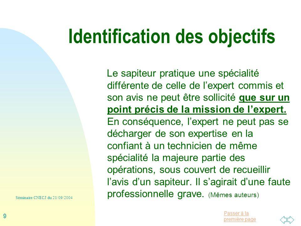Passer à la première page Séminaire CNECJ du 21/09/2004 9 Identification des objectifs Le sapiteur pratique une spécialité différente de celle de lexpert commis et son avis ne peut être sollicité que sur un point précis de la mission de lexpert.