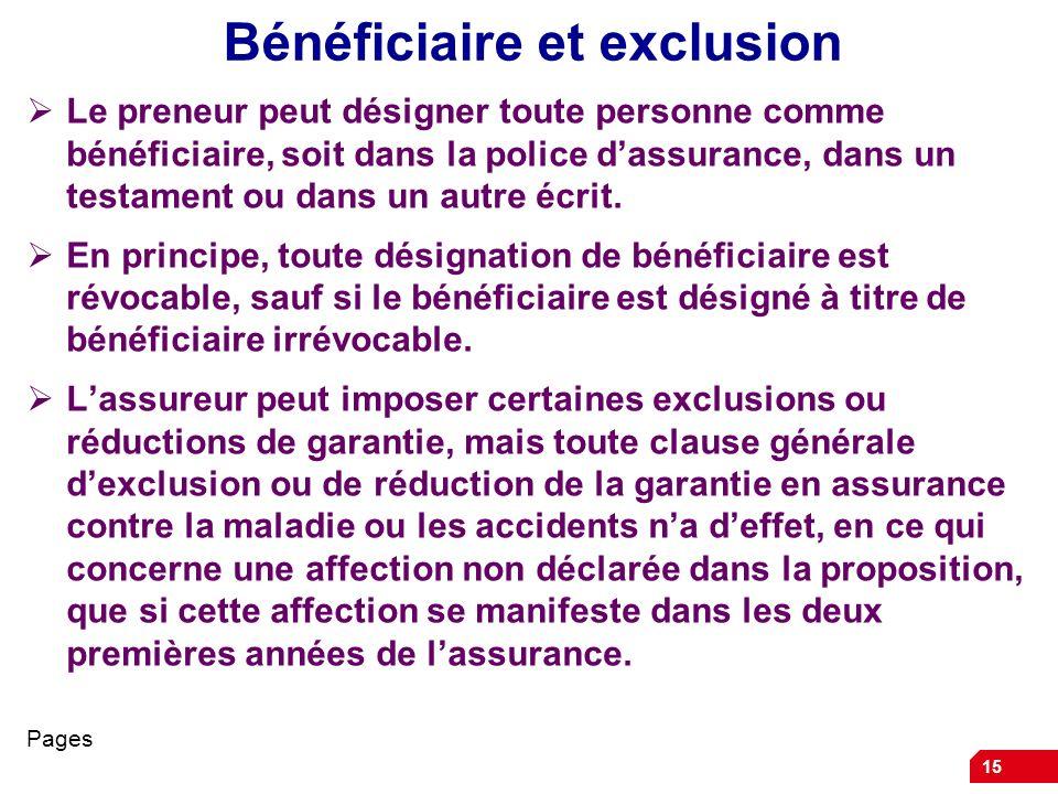 15 Bénéficiaire et exclusion Le preneur peut désigner toute personne comme bénéficiaire, soit dans la police dassurance, dans un testament ou dans un