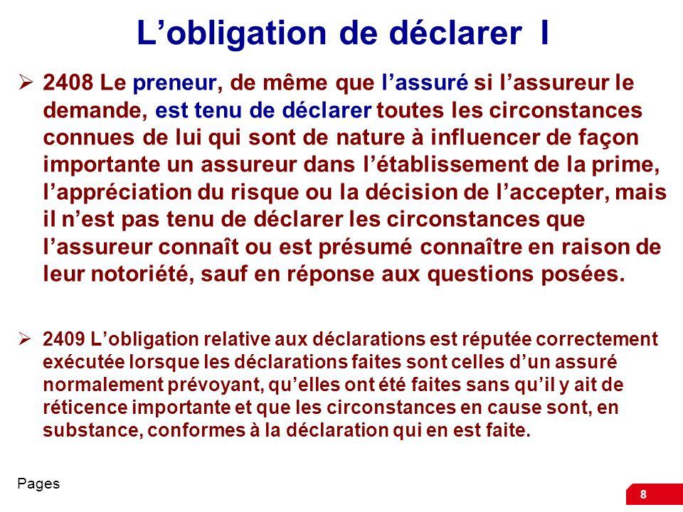 9 Lobligation de déclarer II 2410 Les fausses déclarations et les réticences du preneur ou de lassuré entraînent, à la demande de lassureur, la nullité du contrat, même en ce qui concerne les sinistres non rattachés au risque ainsi dénaturé.