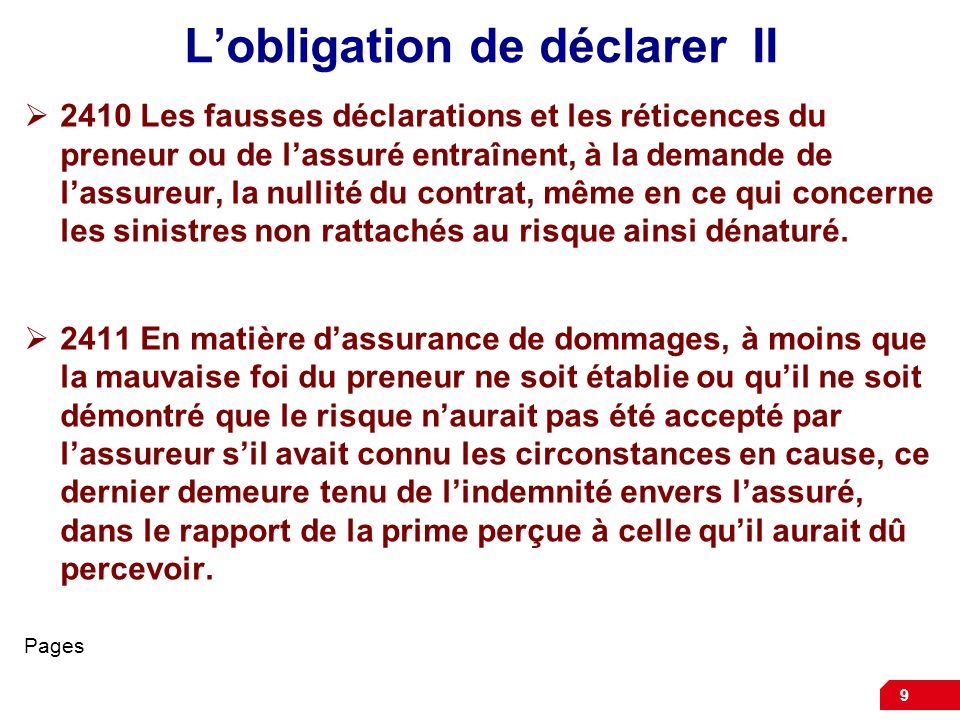 9 Lobligation de déclarer II 2410 Les fausses déclarations et les réticences du preneur ou de lassuré entraînent, à la demande de lassureur, la nullit