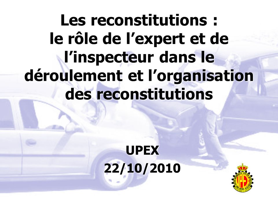 Les reconstitutions : le rôle de lexpert et de linspecteur dans le déroulement et lorganisation des reconstitutions UPEX22/10/2010