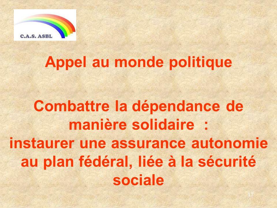 17 Appel au monde politique Combattre la dépendance de manière solidaire : instaurer une assurance autonomie au plan fédéral, liée à la sécurité sociale