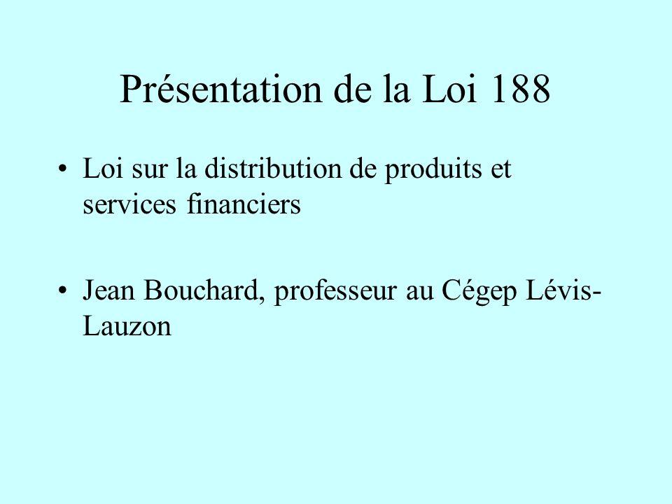 Présentation de la Loi 188 Loi sur la distribution de produits et services financiers Jean Bouchard, professeur au Cégep Lévis- Lauzon