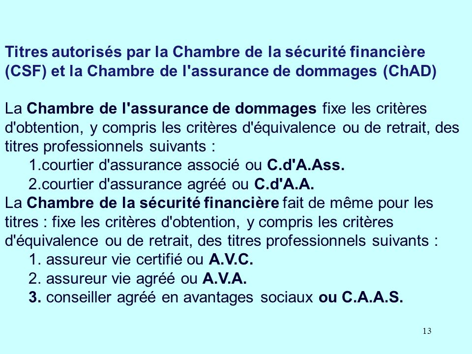 13 Titres autorisés par la Chambre de la sécurité financière (CSF) et la Chambre de l assurance de dommages (ChAD) La Chambre de l assurance de dommages fixe les critères d obtention, y compris les critères d équivalence ou de retrait, des titres professionnels suivants : 1.courtier d assurance associé ou C.d A.Ass.