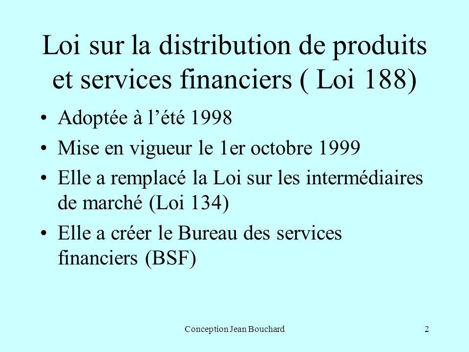 Conception Jean Bouchard2 Loi sur la distribution de produits et services financiers ( Loi 188) Adoptée à lété 1998 Mise en vigueur le 1er octobre 1999 Elle a remplacé la Loi sur les intermédiaires de marché (Loi 134) Elle a créer le Bureau des services financiers (BSF)