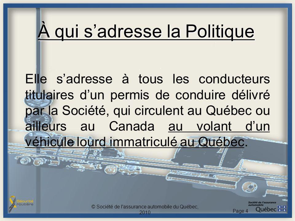 À qui sadresse la Politique Elle sadresse à tous les conducteurs titulaires dun permis de conduire délivré par la Société, qui circulent au Québec ou ailleurs au Canada au volant dun véhicule lourd immatriculé au Québec.