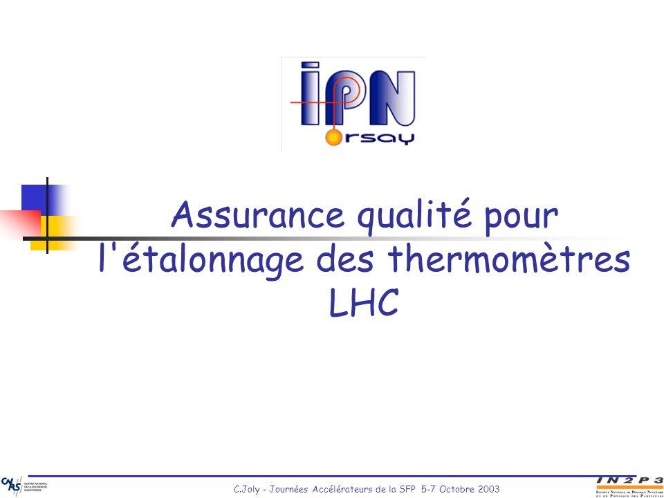 C.Joly - Journées Accélérateurs de la SFP 5-7 Octobre 2003 Assurance qualité pour l'étalonnage des thermomètres LHC