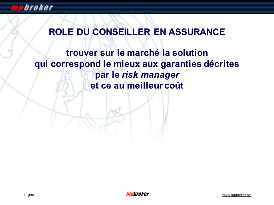 mpbroker www.mpbroker.be10 juin 2003 trouver sur le marché la solution qui correspond le mieux aux garanties décrites par le risk manager et ce au meilleur coût ROLE DU CONSEILLER EN ASSURANCE