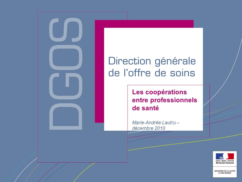 Direction générale de loffre de soin Les coopérations entre professionnels de santé Marie-Andrée Lautru – décembre 2010