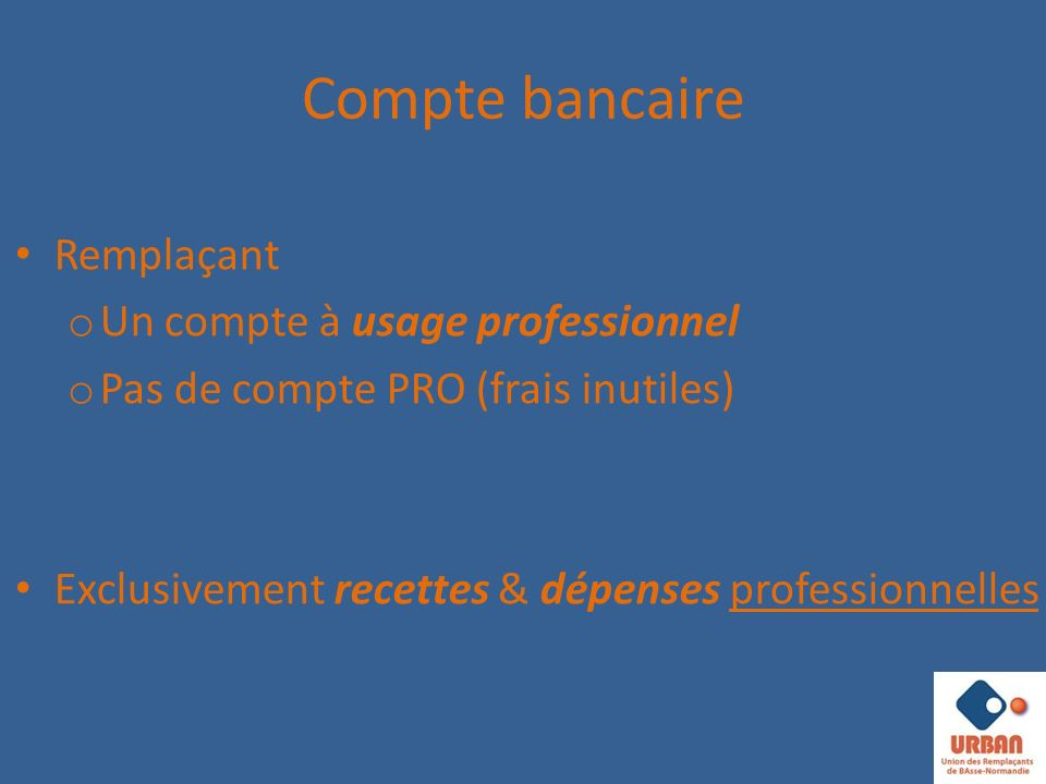 Compte bancaire Remplaçant o Un compte à usage professionnel o Pas de compte PRO (frais inutiles) Exclusivement recettes & dépenses professionnelles